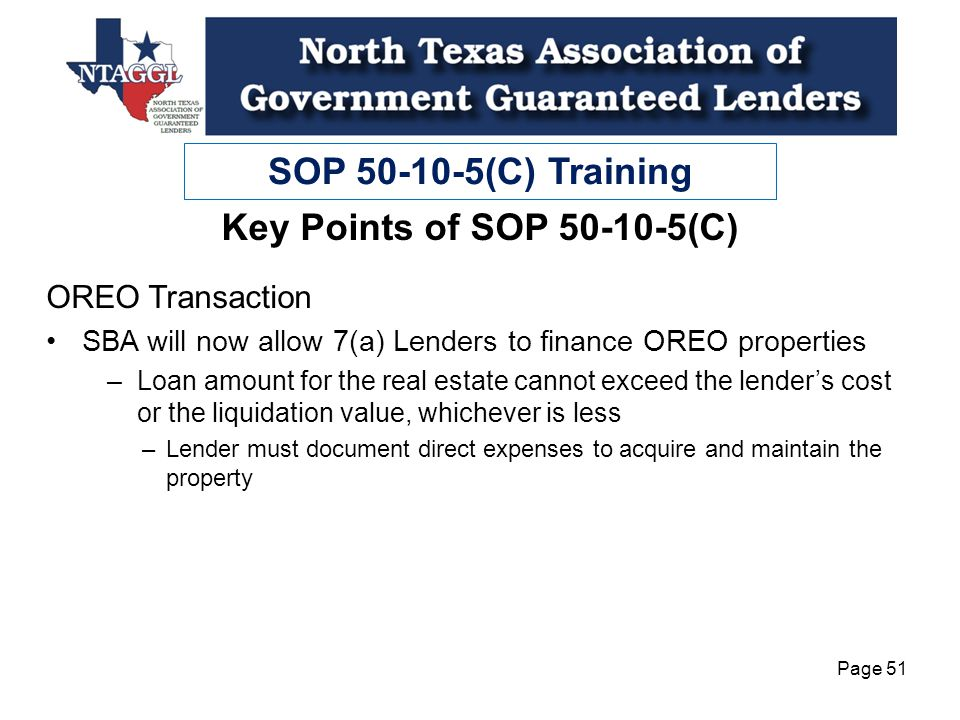 SOP 50-10-5(C) Training Page 51 OREO Transaction SBA will now allow 7(a) Lenders to finance OREO properties –Loan amount for the real estate cannot exceed the lenders cost or the liquidation value, whichever is less –Lender must document direct expenses to acquire and maintain the property Key Points of SOP 50-10-5(C)