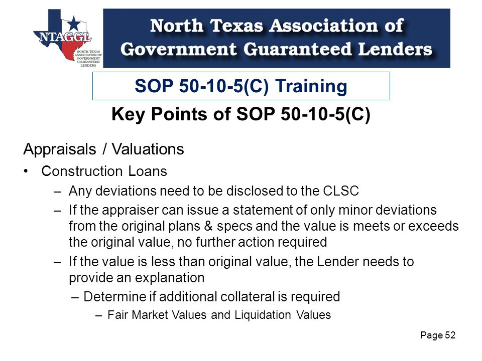 SOP 50-10-5(C) Training Page 52 Key Points of SOP 50-10-5(C) Appraisals / Valuations Construction Loans –Any deviations need to be disclosed to the CLSC –If the appraiser can issue a statement of only minor deviations from the original plans & specs and the value is meets or exceeds the original value, no further action required –If the value is less than original value, the Lender needs to provide an explanation –Determine if additional collateral is required –Fair Market Values and Liquidation Values