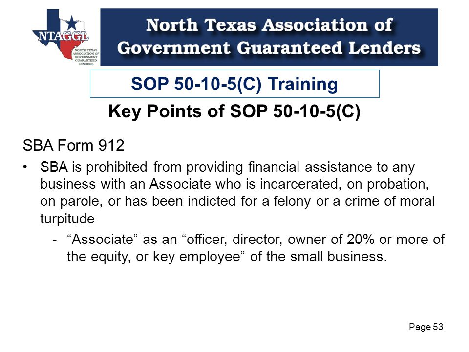 SOP 50-10-5(C) Training Page 53 Key Points of SOP 50-10-5(C) SBA Form 912 SBA is prohibited from providing financial assistance to any business with an Associate who is incarcerated, on probation, on parole, or has been indicted for a felony or a crime of moral turpitude -Associate as an officer, director, owner of 20% or more of the equity, or key employee of the small business.