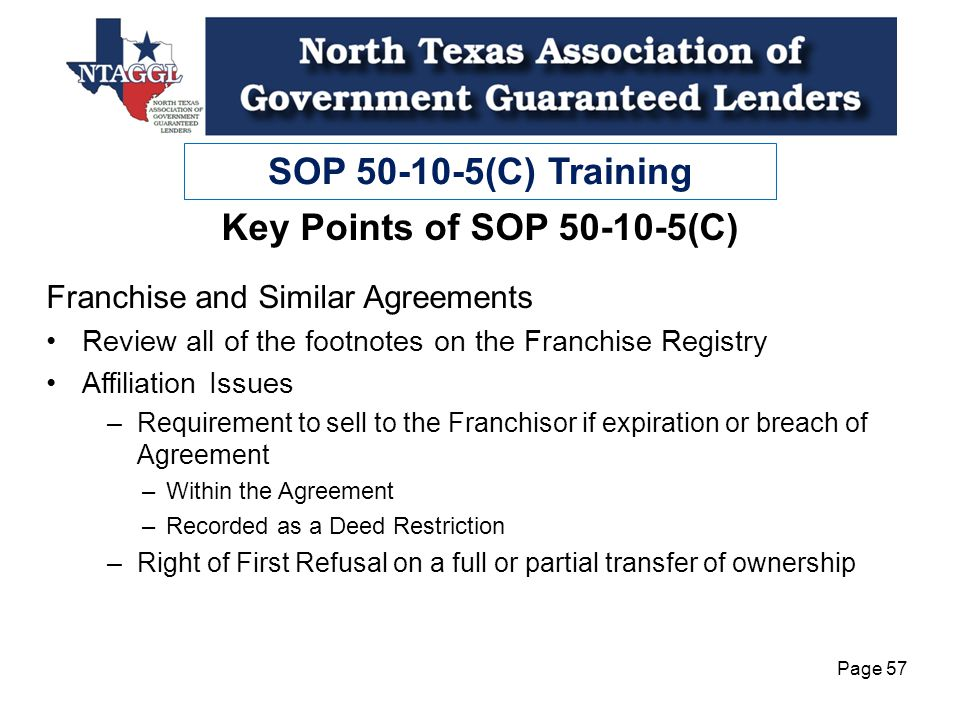 SOP 50-10-5(C) Training Page 57 Key Points of SOP 50-10-5(C) Franchise and Similar Agreements Review all of the footnotes on the Franchise Registry Affiliation Issues –Requirement to sell to the Franchisor if expiration or breach of Agreement –Within the Agreement –Recorded as a Deed Restriction –Right of First Refusal on a full or partial transfer of ownership