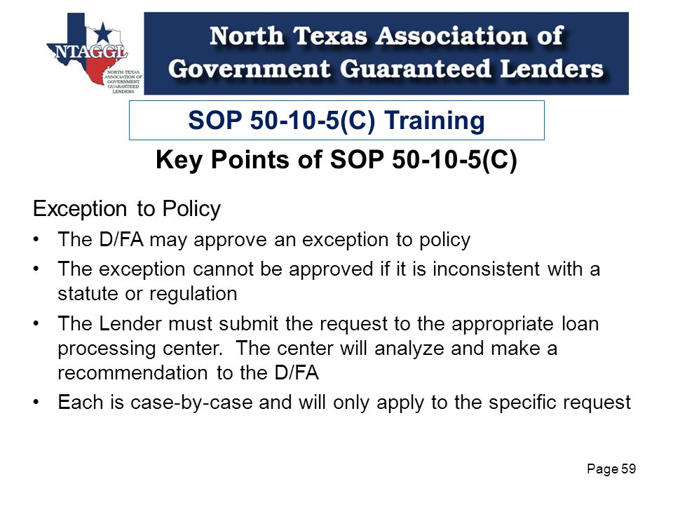 SOP 50-10-5(C) Training Page 59 Key Points of SOP 50-10-5(C) Exception to Policy The D/FA may approve an exception to policy The exception cannot be approved if it is inconsistent with a statute or regulation The Lender must submit the request to the appropriate loan processing center.