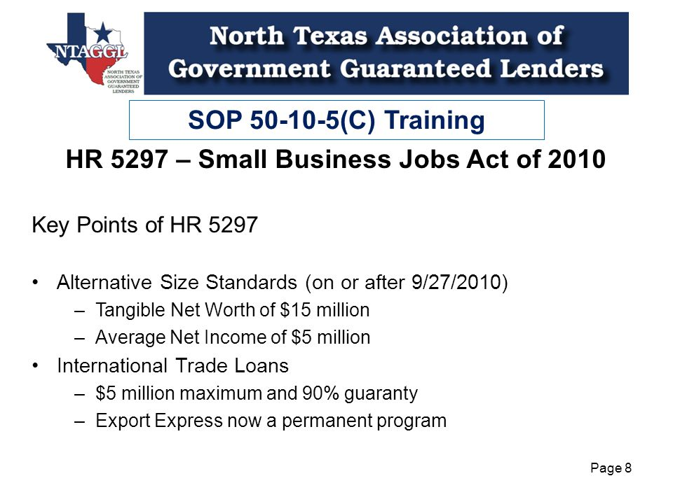 SOP 50-10-5(C) Training Page 8 HR 5297 – Small Business Jobs Act of 2010 Key Points of HR 5297 Alternative Size Standards (on or after 9/27/2010) –Tangible Net Worth of $15 million –Average Net Income of $5 million International Trade Loans –$5 million maximum and 90% guaranty –Export Express now a permanent program