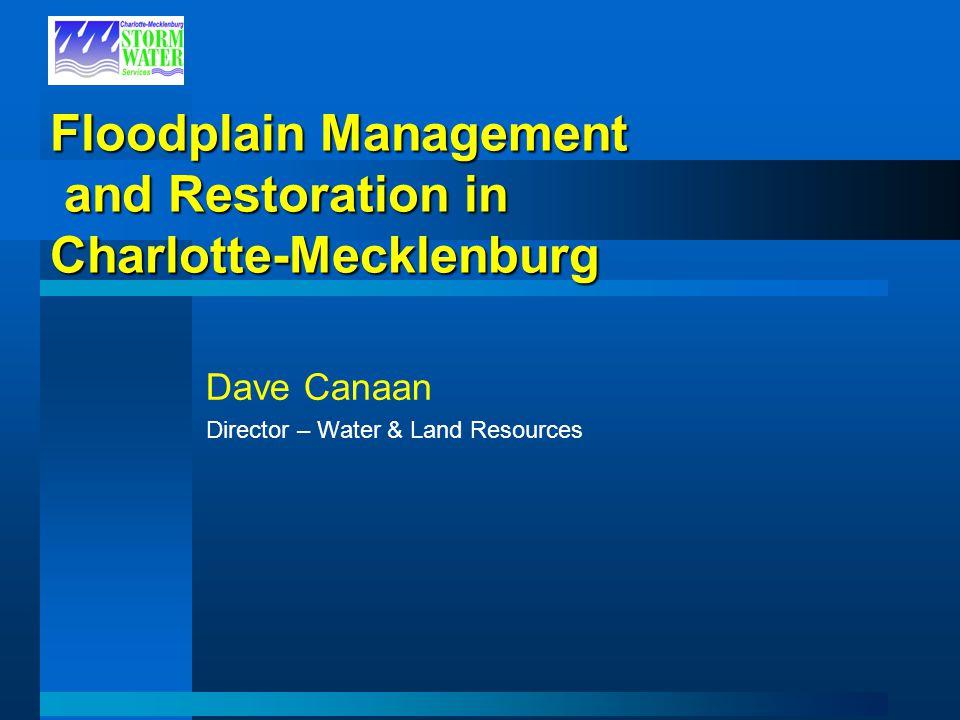 Floodplain Management and Restoration in Charlotte-Mecklenburg Dave Canaan Director – Water & Land Resources