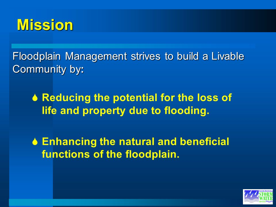 Mission Reducing the potential for the loss of life and property due to flooding. Enhancing the natural and beneficial functions of the floodplain. Fl
