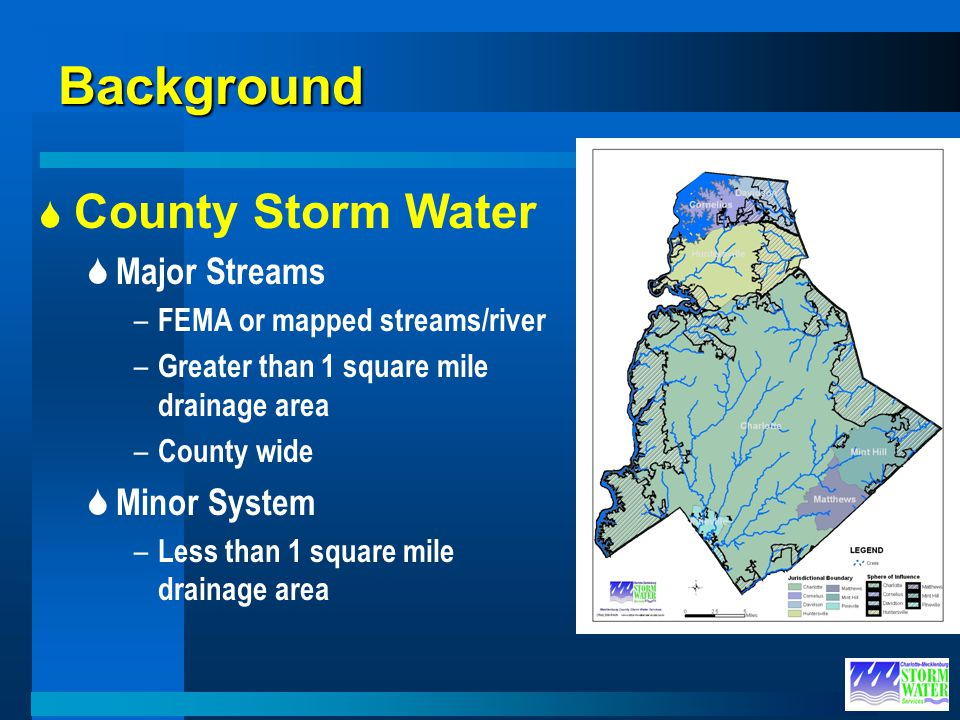 Background County Storm Water Major Streams – FEMA or mapped streams/river – Greater than 1 square mile drainage area – County wide Minor System – Les