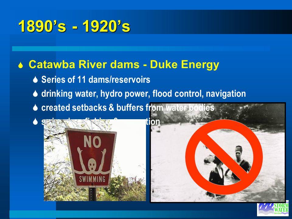 1890s - 1920s Catawba River dams - Duke Energy Series of 11 dams/reservoirs drinking water, hydro power, flood control, navigation created setbacks &