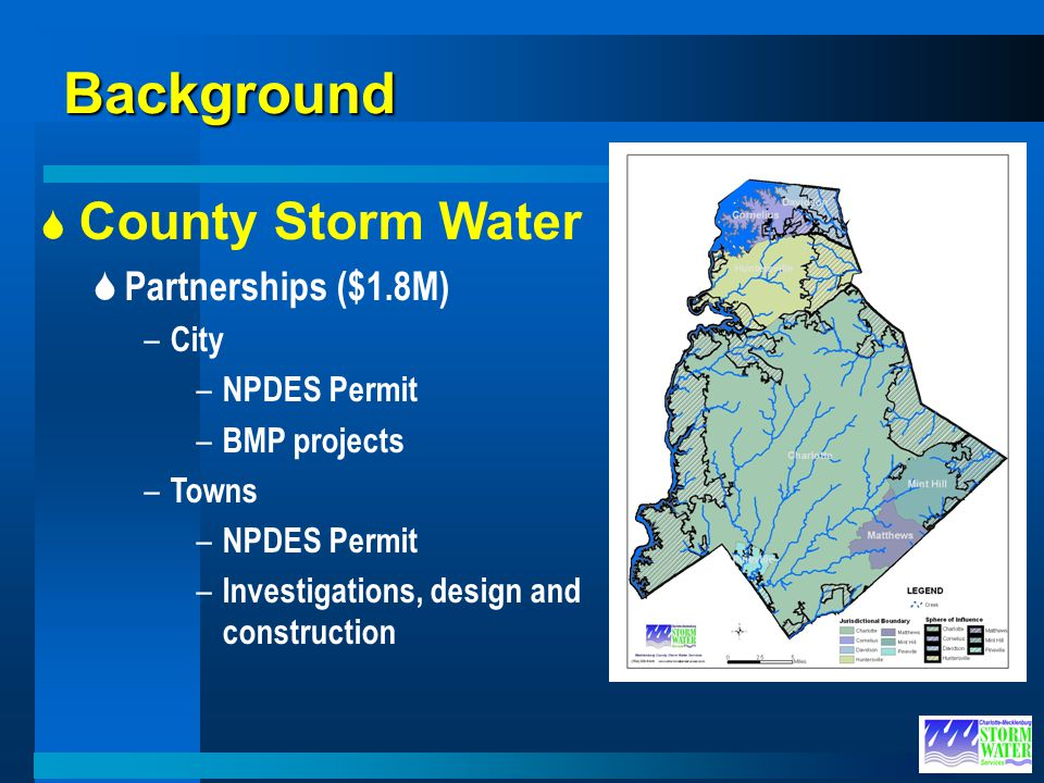 Background County Storm Water Partnerships ($1.8M) – City – NPDES Permit – BMP projects – Towns – NPDES Permit – Investigations, design and constructi