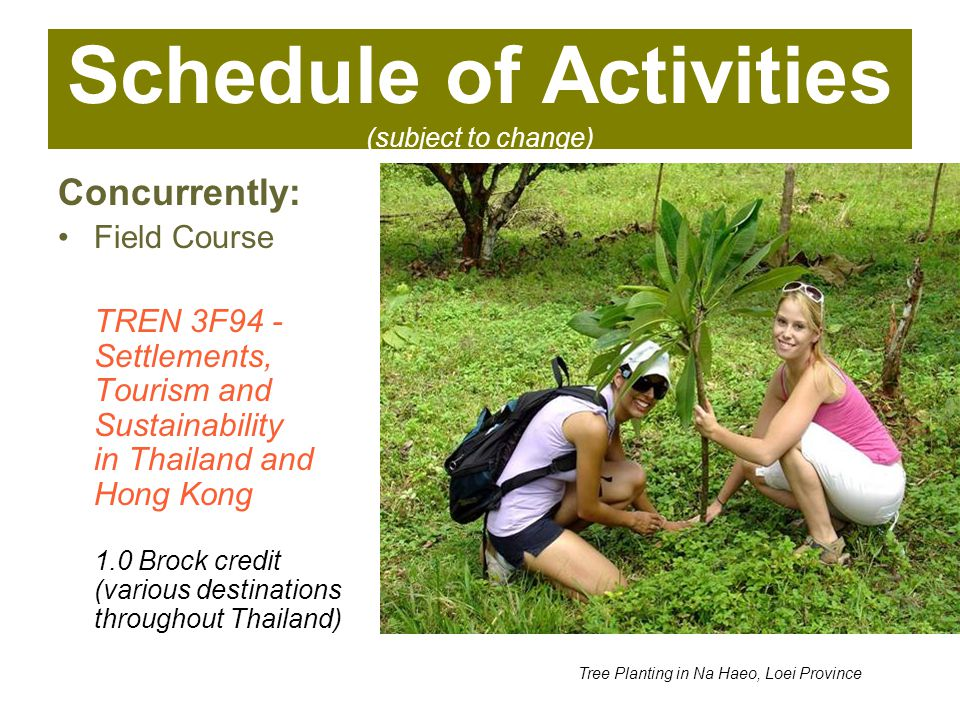 Schedule of Activities (subject to change) Concurrently: Field Course TREN 3F94 - Settlements, Tourism and Sustainability in Thailand and Hong Kong 1.0 Brock credit (various destinations throughout Thailand) Tree Planting in Na Haeo, Loei Province