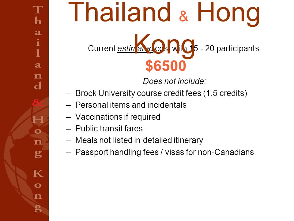 Current estimated cost with 15 - 20 participants: $6500 Does not include: –Brock University course credit fees (1.5 credits) –Personal items and incidentals –Vaccinations if required –Public transit fares –Meals not listed in detailed itinerary –Passport handling fees / visas for non-Canadians Thailand & Hong Kong