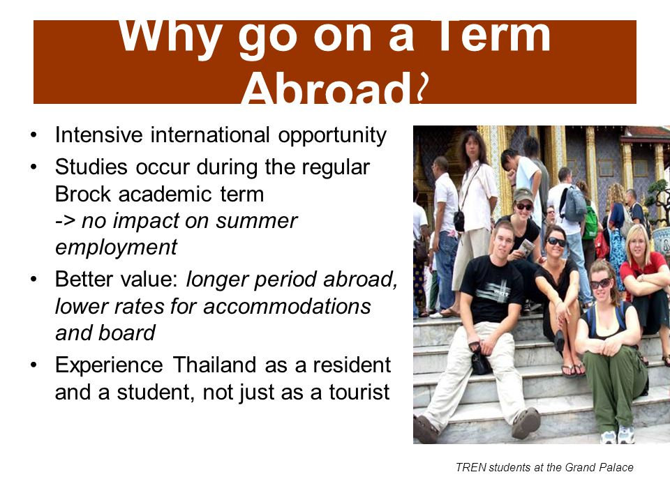 Intensive international opportunity Studies occur during the regular Brock academic term -> no impact on summer employment Better value: longer period abroad, lower rates for accommodations and board Experience Thailand as a resident and a student, not just as a tourist Why go on a Term Abroad .