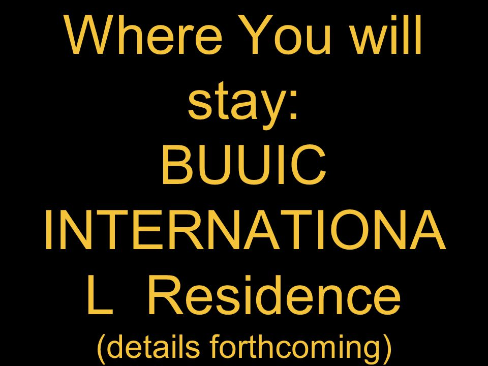 Where You will stay: BUUIC INTERNATIONA L Residence (details forthcoming)