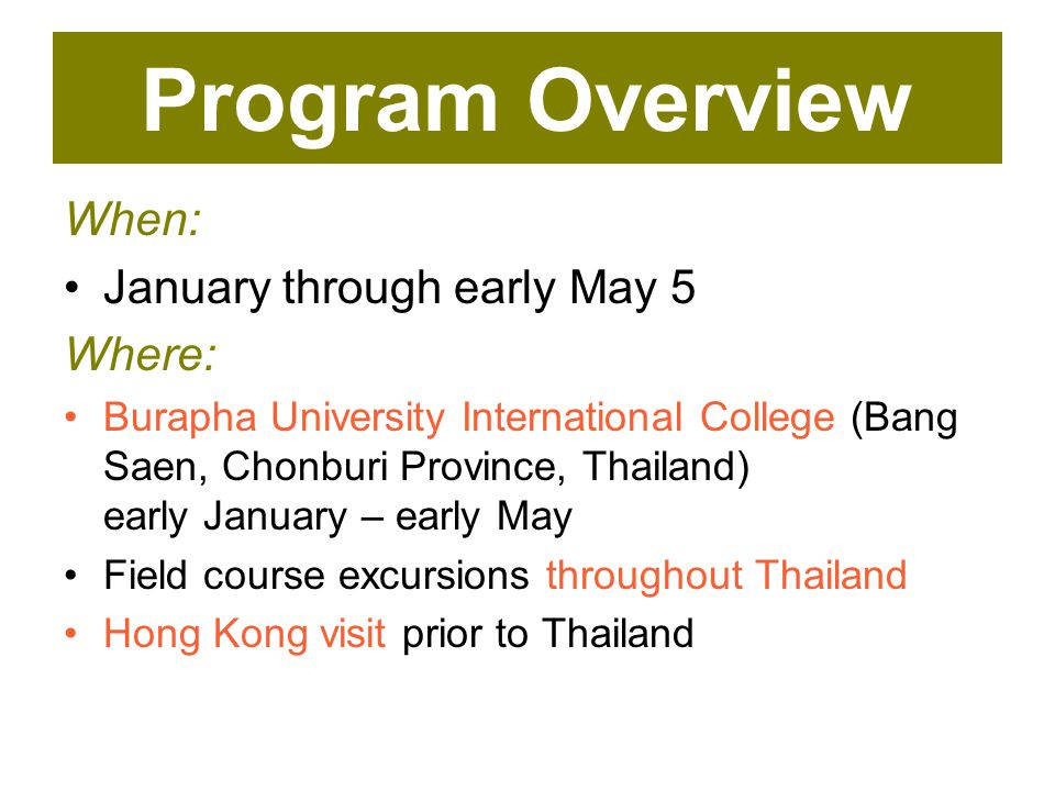 Program Overview When: January through early May 5 Where: Burapha University International College (Bang Saen, Chonburi Province, Thailand) early January – early May Field course excursions throughout Thailand Hong Kong visit prior to Thailand