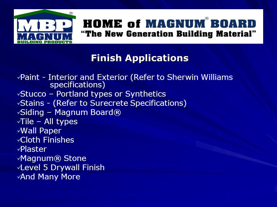 Finish Applications Paint - Interior and Exterior (Refer to Sherwin Williams specifications) Stucco – Portland types or Synthetics Stains - (Refer to Surecrete Specifications) Siding – Magnum Board® Tile – All types Wall Paper Cloth Finishes Plaster Magnum® Stone Level 5 Drywall Finish And Many More