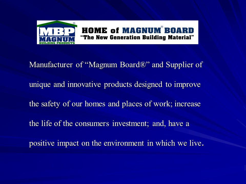 Manufacturer of Magnum Board® and Supplier of unique and innovative products designed to improve the safety of our homes and places of work; increase the life of the consumers investment; and, have a positive impact on the environment in which we live.