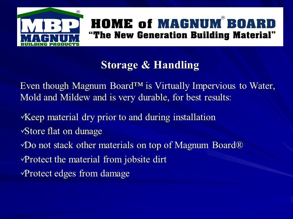 Storage & Handling Even though Magnum Board is Virtually Impervious to Water, Mold and Mildew and is very durable, for best results: Keep material dry prior to and during installation Keep material dry prior to and during installation Store flat on dunage Store flat on dunage Do not stack other materials on top of Magnum Board® Do not stack other materials on top of Magnum Board® Protect the material from jobsite dirt Protect the material from jobsite dirt Protect edges from damage Protect edges from damage