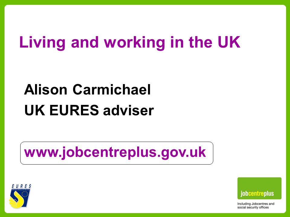 Living and working in the UK Alison Carmichael UK EURES adviser www.jobcentreplus.gov.uk