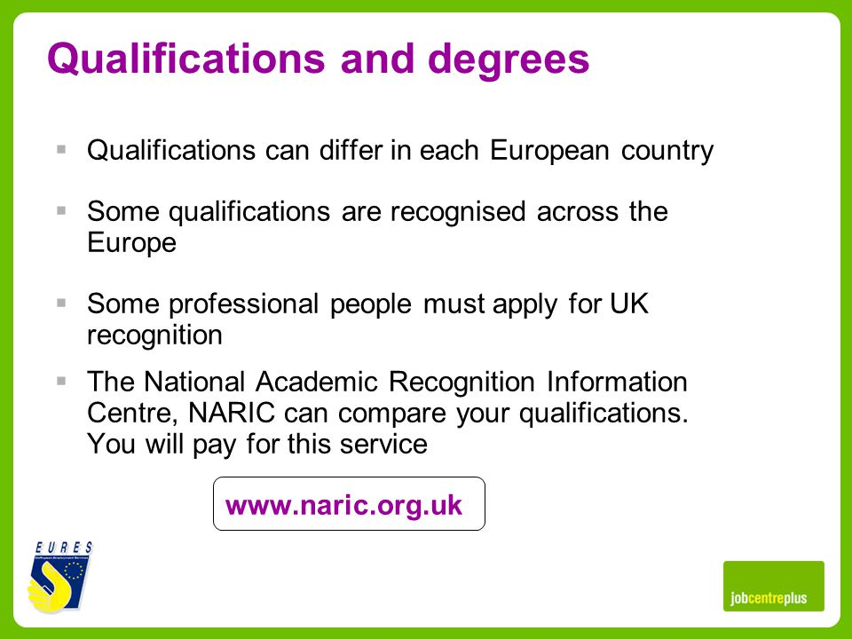 Qualifications and degrees Qualifications can differ in each European country Some qualifications are recognised across the Europe Some professional people must apply for UK recognition The National Academic Recognition Information Centre, NARIC can compare your qualifications.