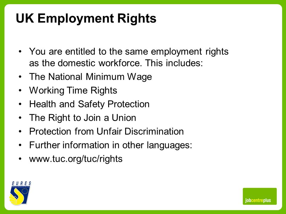 UK Employment Rights You are entitled to the same employment rights as the domestic workforce.
