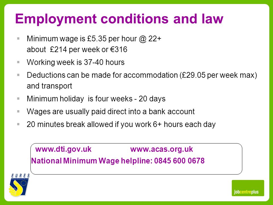 Employment conditions and law Minimum wage is £5.35 per hour @ 22+ about £214 per week or 316 Working week is 37-40 hours Deductions can be made for accommodation (£29.05 per week max) and transport Minimum holiday is four weeks - 20 days Wages are usually paid direct into a bank account 20 minutes break allowed if you work 6+ hours each day www.dti.gov.uk www.acas.org.uk National Minimum Wage helpline: 0845 600 0678