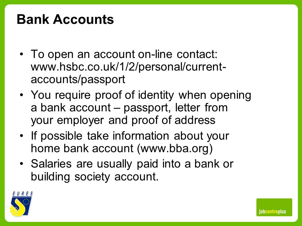 Bank Accounts To open an account on-line contact: www.hsbc.co.uk/1/2/personal/current- accounts/passport You require proof of identity when opening a bank account – passport, letter from your employer and proof of address If possible take information about your home bank account (www.bba.org) Salaries are usually paid into a bank or building society account.