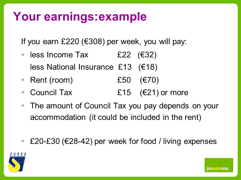 Your earnings:example If you earn £220 (308) per week, you will pay: less Income Tax£22 (32) less National Insurance £13 (18) Rent (room)£50 (70) Council Tax £15 (21) or more The amount of Council Tax you pay depends on your accommodation (it could be included in the rent) £20-£30 (28-42) per week for food / living expenses