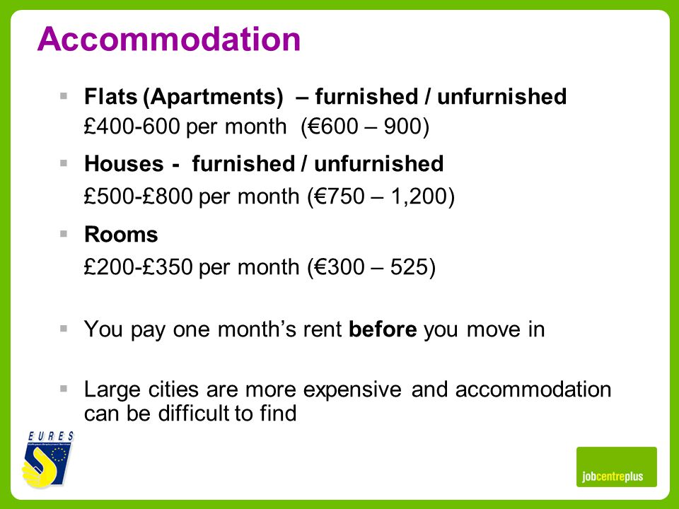 Accommodation Flats (Apartments) – furnished / unfurnished £400-600 per month (600 – 900) Houses - furnished / unfurnished £500-£800 per month (750 – 1,200) Rooms £200-£350 per month (300 – 525) You pay one months rent before you move in Large cities are more expensive and accommodation can be difficult to find