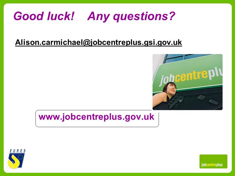 Good luck! Any questions? Alison.carmichael@jobcentreplus.gsi.gov.uk www.jobcentreplus.gov.uk