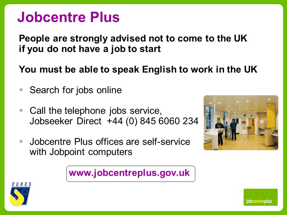 Jobcentre Plus People are strongly advised not to come to the UK if you do not have a job to start You must be able to speak English to work in the UK Search for jobs online Call the telephone jobs service, Jobseeker Direct +44 (0) 845 6060 234 Jobcentre Plus offices are self-service with Jobpoint computers www.jobcentreplus.gov.uk