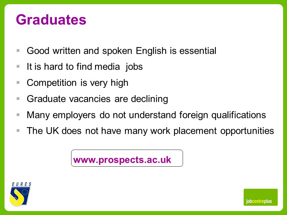 Graduates Good written and spoken English is essential It is hard to find media jobs Competition is very high Graduate vacancies are declining Many employers do not understand foreign qualifications The UK does not have many work placement opportunities www.prospects.ac.uk