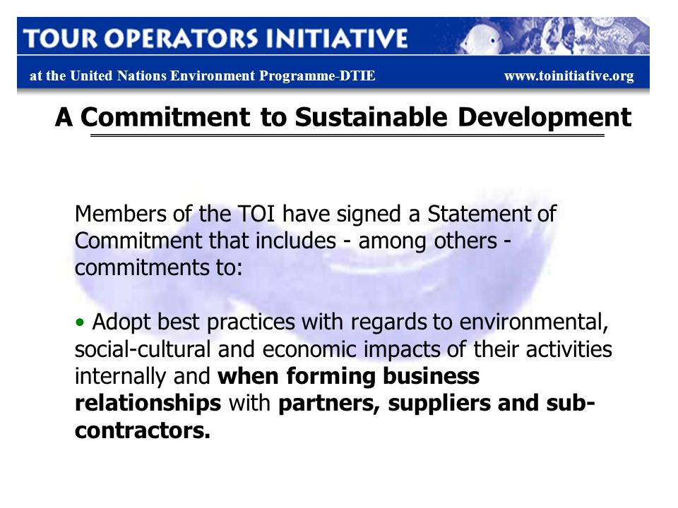 at the United Nations Environment Programme-DTIEwww.toinitiative.org A Commitment to Sustainable Development Members of the TOI have signed a Statemen