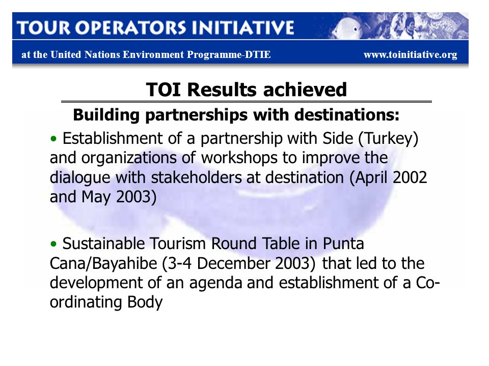 at the United Nations Environment Programme-DTIEwww.toinitiative.org TOI Results achieved Building partnerships with destinations: Establishment of a