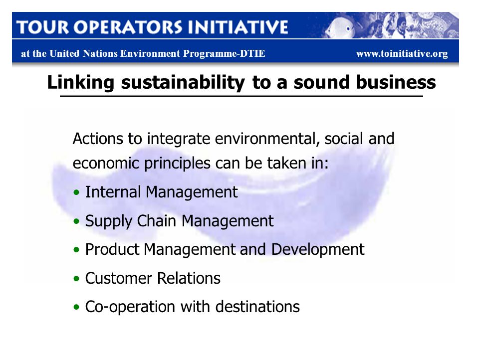 at the United Nations Environment Programme-DTIEwww.toinitiative.org Linking sustainability to a sound business Actions to integrate environmental, social and economic principles can be taken in: Internal Management Supply Chain Management Product Management and Development Customer Relations Co-operation with destinations