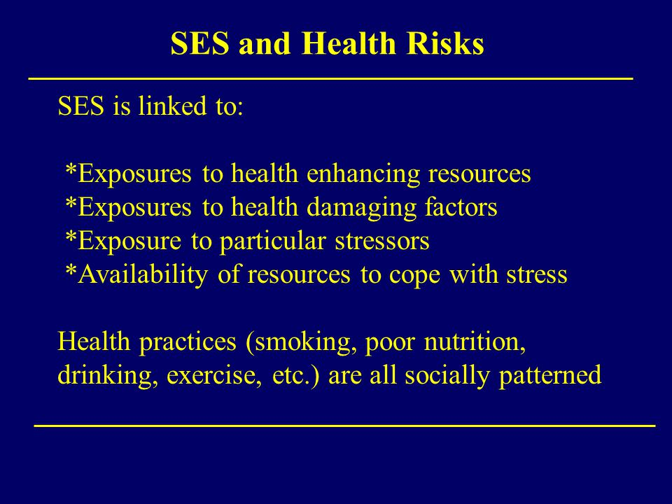 SES and Health Risks SES is linked to: *Exposures to health enhancing resources *Exposures to health damaging factors *Exposure to particular stressor