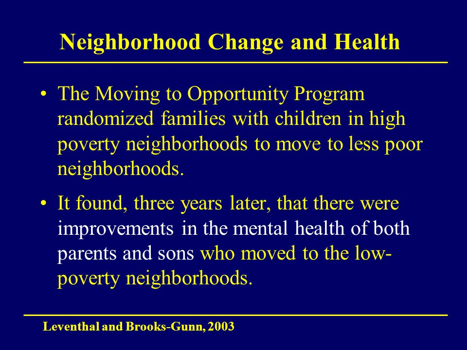 Neighborhood Change and Health The Moving to Opportunity Program randomized families with children in high poverty neighborhoods to move to less poor