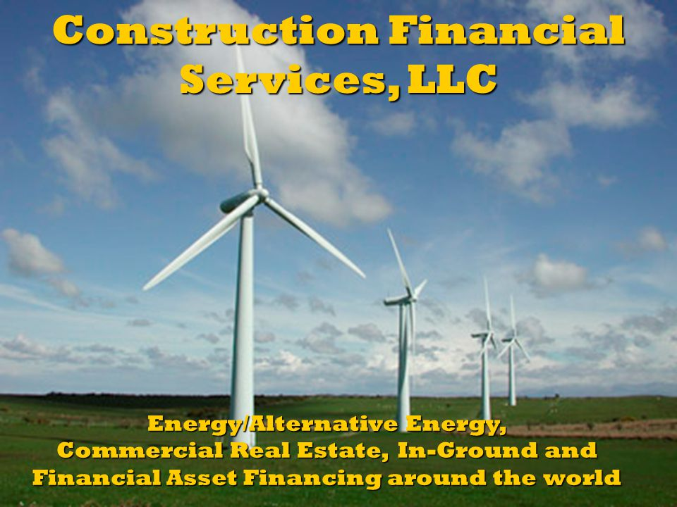Energy/Alternative Energy, Commercial Real Estate, In-Ground and Financial Asset Financing around the world Construction Financial Services, LLC