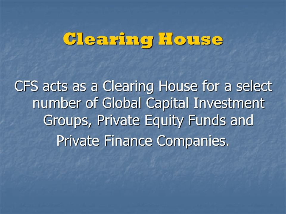 Clearing House CFS acts as a Clearing House for a select number of Global Capital Investment Groups, Private Equity Funds and Private Finance Companie