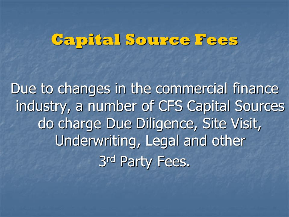 Capital Source Fees Due to changes in the commercial finance industry, a number of CFS Capital Sources do charge Due Diligence, Site Visit, Underwriti