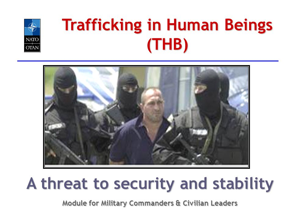 Trafficking in Human Beings (THB) A threat to security and stability Module for Military Commanders & Civilian Leaders