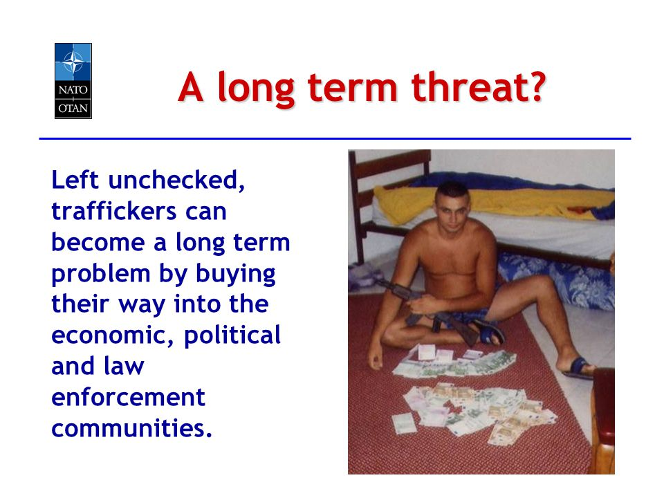 A long term threat? Left unchecked, traffickers can become a long term problem by buying their way into the economic, political and law enforcement co