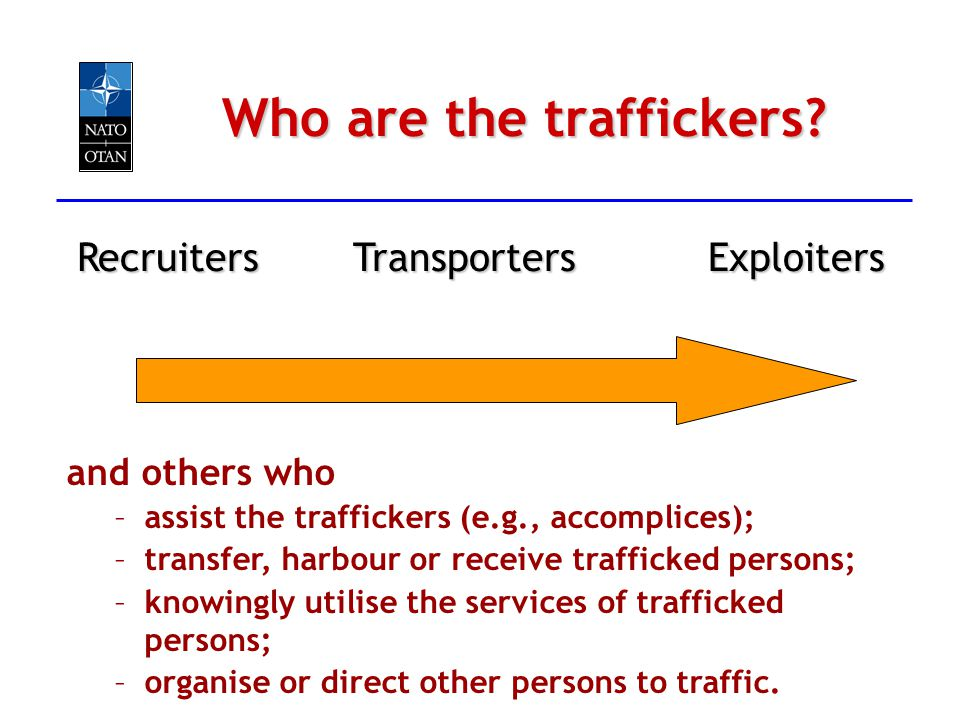 TransportersExploitersRecruiters Who are the traffickers? and others who –assist the traffickers (e.g., accomplices); –transfer, harbour or receive tr