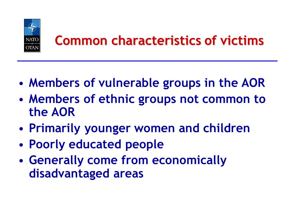 Common characteristics of victims Members of vulnerable groups in the AOR Members of ethnic groups not common to the AOR Primarily younger women and c