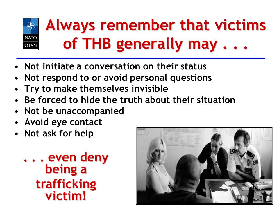 Always remember that victims of THB generally may... Not initiate a conversation on their status Not respond to or avoid personal questions Try to mak