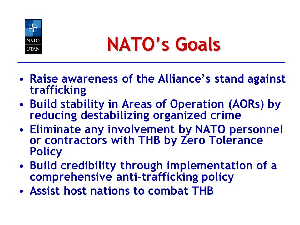 NATOs Goals Raise awareness of the Alliances stand against trafficking Build stability in Areas of Operation (AORs) by reducing destabilizing organize