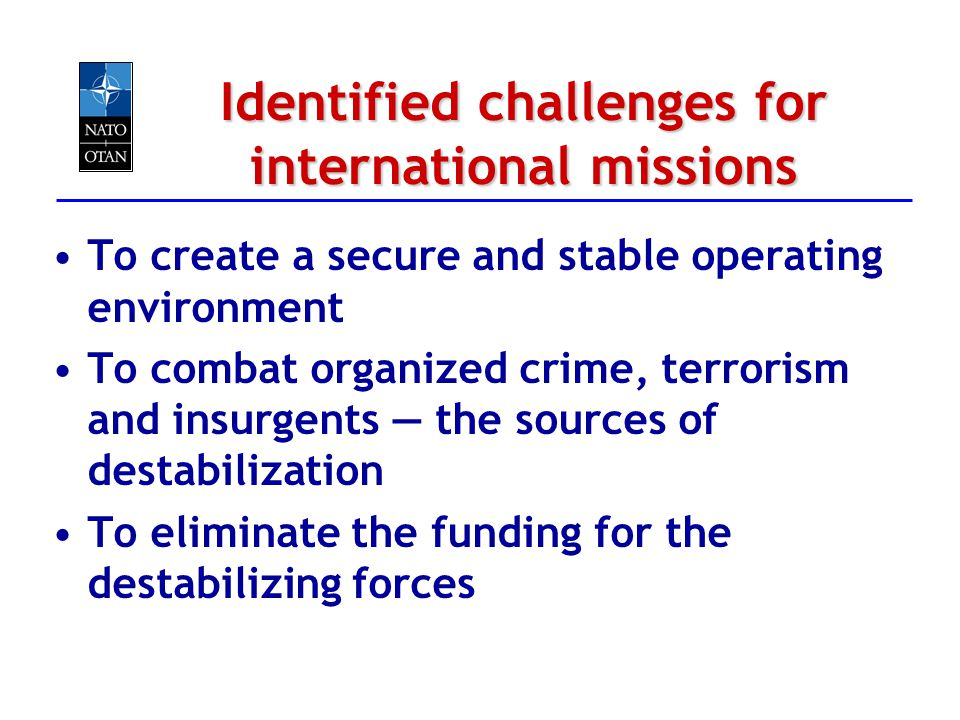Identified challenges for international missions To create a secure and stable operating environment To combat organized crime, terrorism and insurgen