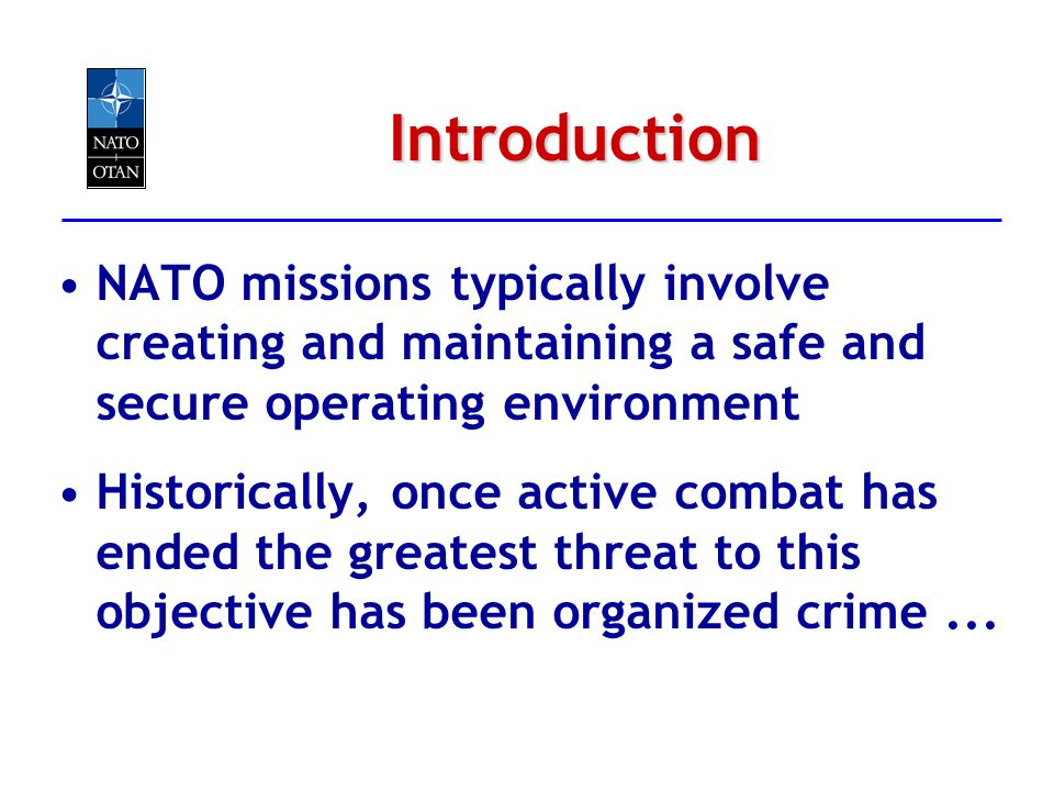 Introduction NATO missions typically involve creating and maintaining a safe and secure operating environment Historically, once active combat has end