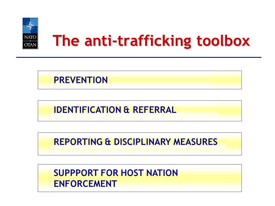 The anti-trafficking toolbox PREVENTION IDENTIFICATION & REFERRAL REPORTING & DISCIPLINARY MEASURES SUPPPORT FOR HOST NATION ENFORCEMENT