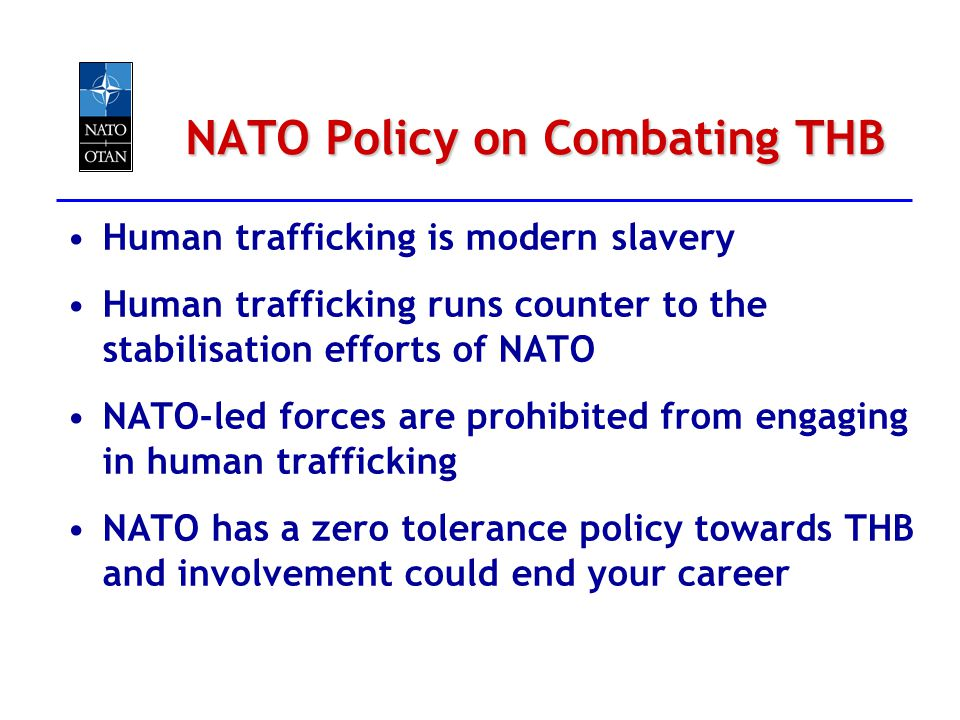 NATO Policy on Combating THB Human trafficking is modern slavery Human trafficking runs counter to the stabilisation efforts of NATO NATO-led forces a