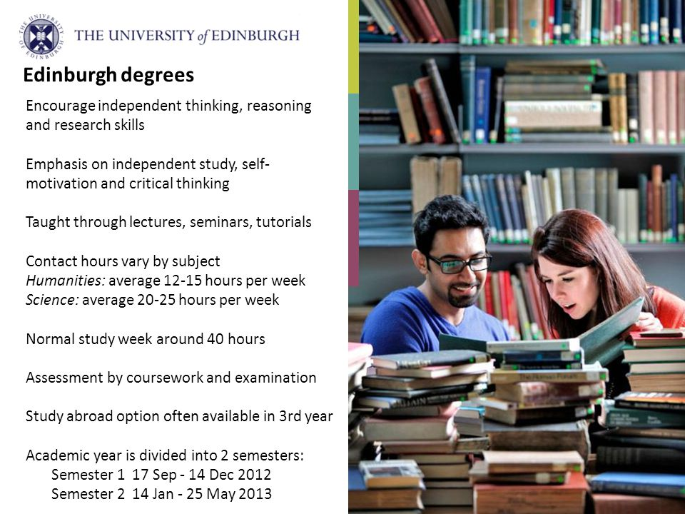 Encourage independent thinking, reasoning and research skills Emphasis on independent study, self- motivation and critical thinking Taught through lectures, seminars, tutorials Contact hours vary by subject Humanities: average 12-15 hours per week Science: average 20-25 hours per week Normal study week around 40 hours Assessment by coursework and examination Study abroad option often available in 3rd year Academic year is divided into 2 semesters: Semester 1 17 Sep - 14 Dec 2012 Semester 2 14 Jan - 25 May 2013 Edinburgh degrees