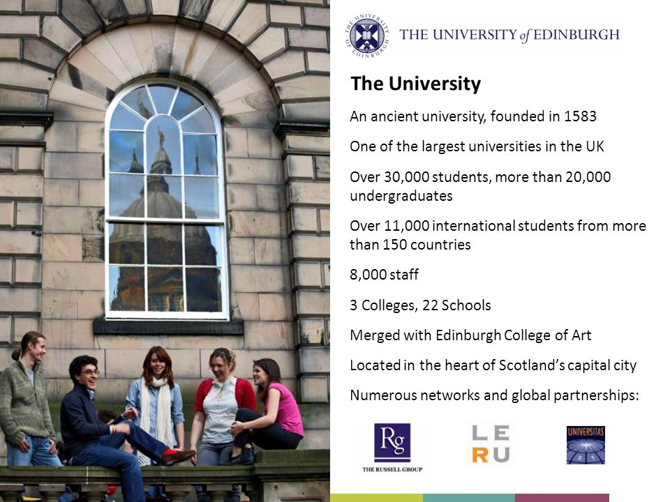 The University An ancient university, founded in 1583 One of the largest universities in the UK Over 30,000 students, more than 20,000 undergraduates Over 11,000 international students from more than 150 countries 8,000 staff 3 Colleges, 22 Schools Merged with Edinburgh College of Art Located in the heart of Scotlands capital city Numerous networks and global partnerships: