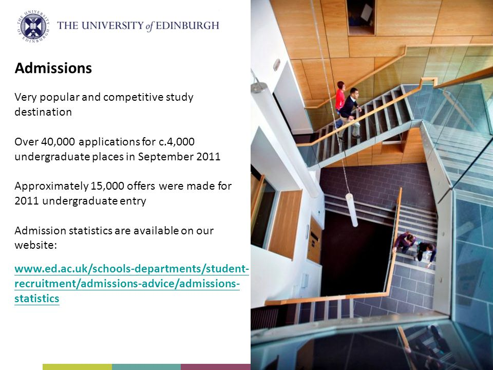 Admissions Very popular and competitive study destination Over 40,000 applications for c.4,000 undergraduate places in September 2011 Approximately 15,000 offers were made for 2011 undergraduate entry Admission statistics are available on our website: www.ed.ac.uk/schools-departments/student- recruitment/admissions-advice/admissions- statistics
